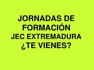 JORNADAS DE FORMACIÓN  JEC EXTREMADURA ¿TE VIENES?