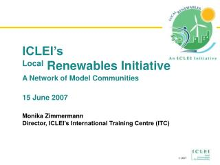 ICLEI's Local  Renewables Initiative A Network of  Model Communities 15 June 2007