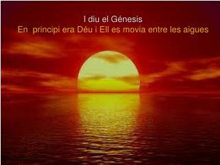 I diu el Génesis En  principi era Déu i Ell es movia entre les aigues