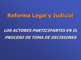 Reforma Legal y Judicial LOS ACTORES PARTICIPANTES EN EL  PROCESO DE TOMA DE DECISIONES