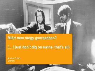Miért nem megy gyorsabban? (… I just don't dig on swine, that's all) Kovács Zoltán kirowski