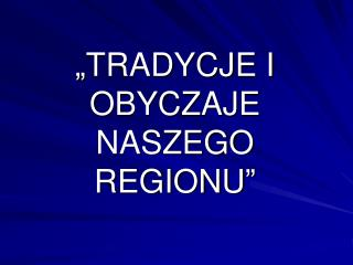 """""""TRADYCJE I OBYCZAJE NASZEGO REGIONU"""""""