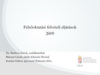 Felsőoktatási felvételi eljárások 2009 Dr. Manherz Károly, szakállamtitkár
