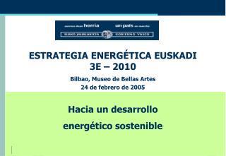 ESTRATEGIA ENERGÉTICA EUSKADI  3E – 2010 Bilbao, Museo de Bellas Artes 24 de febrero de 2005