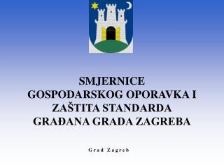 SMJERNICE GOSPODARSKOG OPORAVKA I ZAŠTITA STANDARDA GRAĐANA GRADA ZAGREBA
