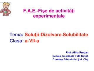 F. A . E . -Fi ? e de activit ?? i experimentale Tema: Solu ? ii - Dizolvare.Solubilitate