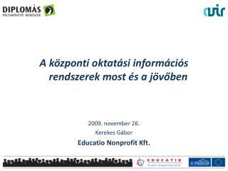 A központi oktatási információs rendszerek most és a jövőben 2009. november 26. Kerekes Gábor