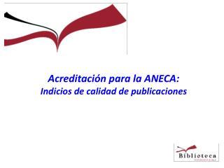 Acreditaci�n para la ANECA: Indicios de calidad de publicaciones