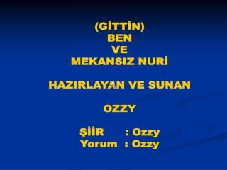 (GİTTİN) BEN VE MEKANSIZ NURİ HAZIRLAYAN VE SUNAN OZZY ŞİİR      : Ozzy Yorum  : Ozzy