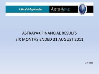 ASTRAPAK FINANCIAL RESULTS SIX MONTHS ENDED 31 AUGUST 2011     Oct 2011