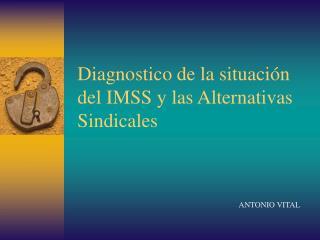 Diagnostico de la situación del IMSS y las Alternativas  Sindicales