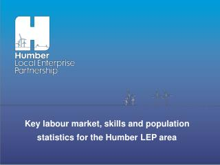 Key labour market, skills and population statistics for the Humber LEP area