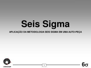 Seis Sigma APLICAÇÃO DA METODOLOGIA SEIS SIGMA EM UMA AUTO-PEÇA