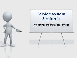 Service System Session 1: Project Update and Local Services