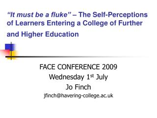 FACE CONFERENCE 2009 Wednesday 1 st  July Jo Finch jfinch@havering-college.ac.uk