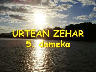URTEAN ZEHAR 5. domeka