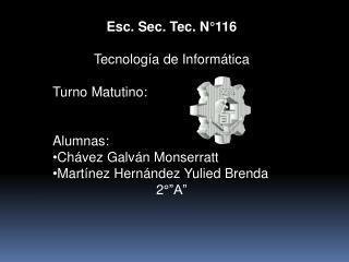 Esc. Sec. Tec. N°116 Tecnología de Informática Turno Matutino: Alumnas: Chávez Galván Monserratt
