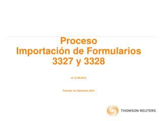 Proceso   Importación de Formularios  3327 y 3328 al 12.08.2013 Periodo 1er Semestre 2013