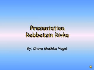 Presentation  Rebbetzin Rivka