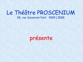 Le Th��tre PROSCENIUM 28, rue Souverain Pont   4000 LIEGE