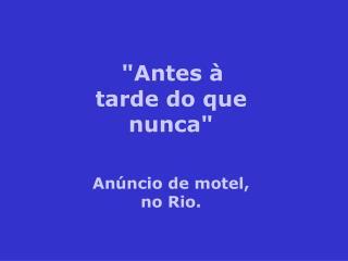 """""""Antes à tarde do que nunca"""" Anúncio de motel, no Rio."""