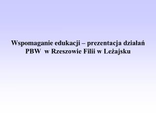 Wspomaganie edukacji – prezentacja działań PBW  w Rzeszowie Filii w Leżajsku