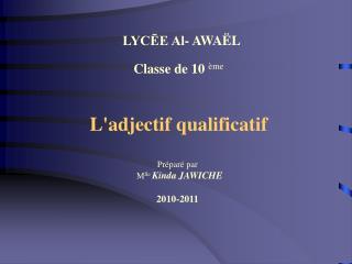Classe de 10  ème L'adjectif qualificatif Préparé par   M lle  Kinda JAWICHE 2010-2011