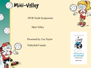 FIVB Youth Symposium          Mini-Volley    Presented by: Lee Taylor  Volleyball Canada