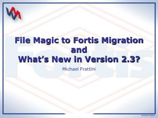 File Magic to Fortis Migration and What�s New in Version 2.3?
