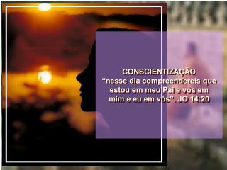 """CONSCIENTIZAÇÃO """"nesse dia compreendereis que estou em meu Pai e vós em mim e eu em vós"""". JO 14:20"""