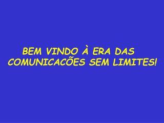 BEM VINDO À ERA DAS   COMUNICACÕES SEM LIMITES!