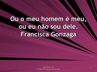 Ou o meu homem é meu, ou eu não sou dele. Francisca Gonzaga