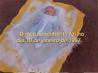 O meu nascimento foi no dia 18 de janeiro de 1997.