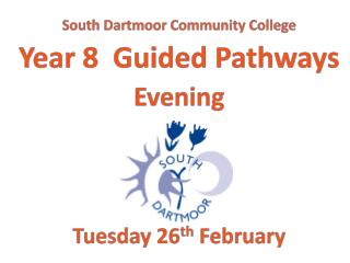 South Dartmoor Community College Year 8  Guided Pathways Evening Tuesday 26 th  February