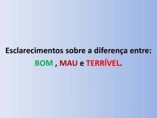 Esclarecimentos sobre a diferença entre:  BOM  ,  MAU  e  TERRÍVEL .