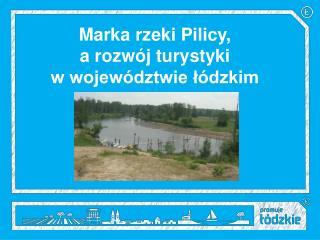Marka rzeki Pilicy,  a rozwój turystyki  w województwie łódzkim