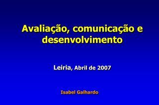 Avaliação, comunicação e desenvolvimento Leiria , Abril de 2007 Isabel Galhardo