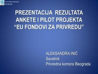 """PREZENTACIJA  REZULTATA ANKETE  I PILOT PROJEKTA  """"EU FONDOVI ZA PRIVREDU """""""