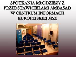 SPOTKANIA MŁODZIEŻY Z  PRZEDSTAWICIELAMI AMBASAD  W CENTRUM INFORMACJI EUROPEJSKIEJ MSZ
