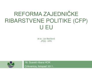 REFORMA ZAJEDNIČKE RIBARSTVENE POLITIKE (CFP) U EU dr.sc. Lav Bavčević JPSS - HPK