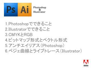 Photoshop でできること Illustrator でできること CMYK と RGB ビットマップ形式とベクトル形式 アンチエイリアス( Photoshop )