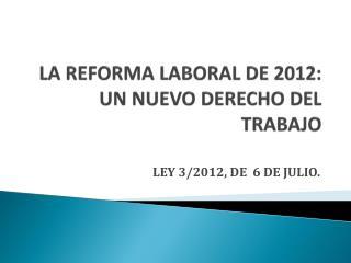 LA REFORMA LABORAL DE 2012:  UN NUEVO DERECHO DEL TRABAJO
