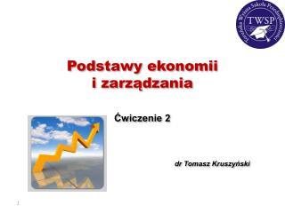 Podstawy ekonomii  i zarządzania Ćwiczenie 2 dr Tomasz Kruszyński