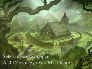 Setétvölgy nagy napjai A 2012-es nagy nyári MTT tábor