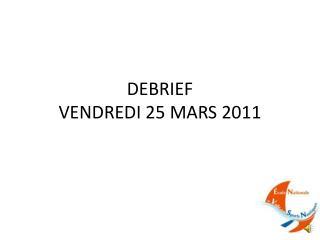 DEBRIEF VENDREDI 25 MARS 2011