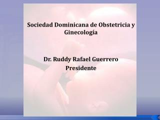 Sociedad Dominicana de Obstetricia y Ginecología Dr. Ruddy Rafael Guerrero Presidente