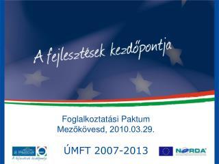 Foglalkoztatási Paktum Mezőkövesd, 2010.03.29.  ÚMFT 2007-2013