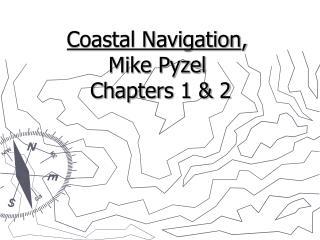 Coastal Navigation ,  Mike Pyzel  Chapters 1 & 2
