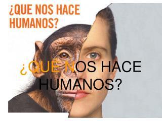¿QUÉ N OS HACE HUMANOS?