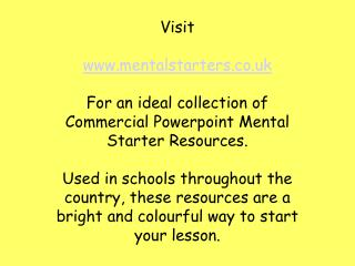 Visit  mentalstarters  For an ideal collection of Commercial Powerpoint Mental Starter Resources.  Used in schools throu